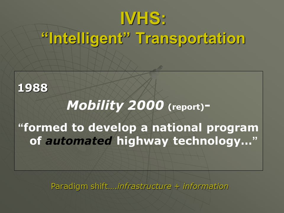IVHS:Intelligent Transportation 1988 Mobility 2000 (report) - formed to develop a national program of automated highway technology… Paradigm shift….infrastructure + information