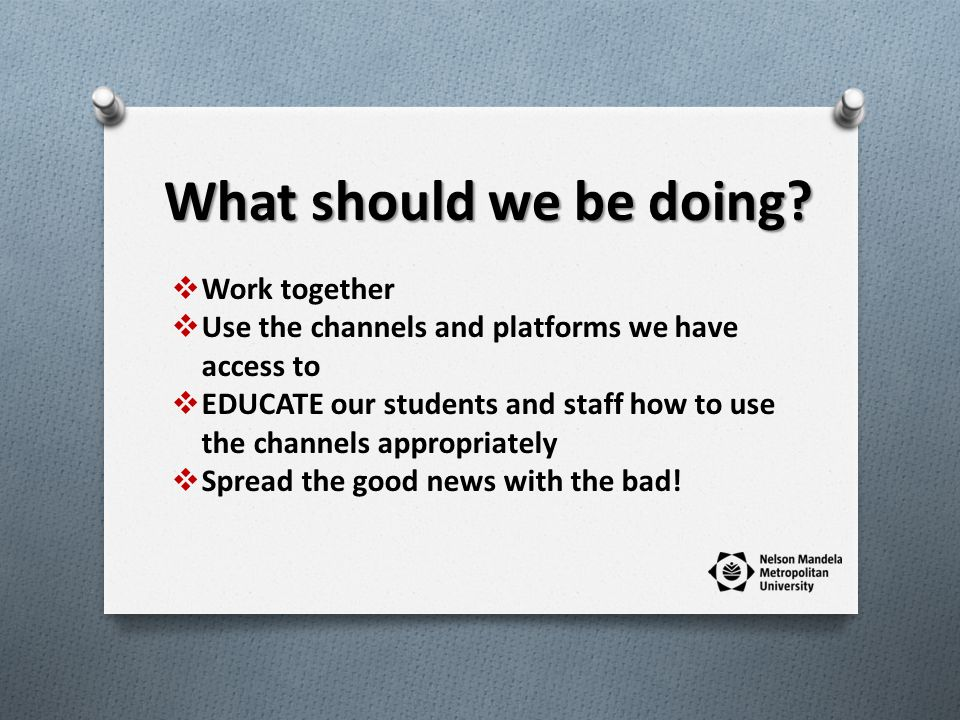 Work together Use the channels and platforms we have access to EDUCATE our students and staff how to use the channels appropriately Spread the good news with the bad.