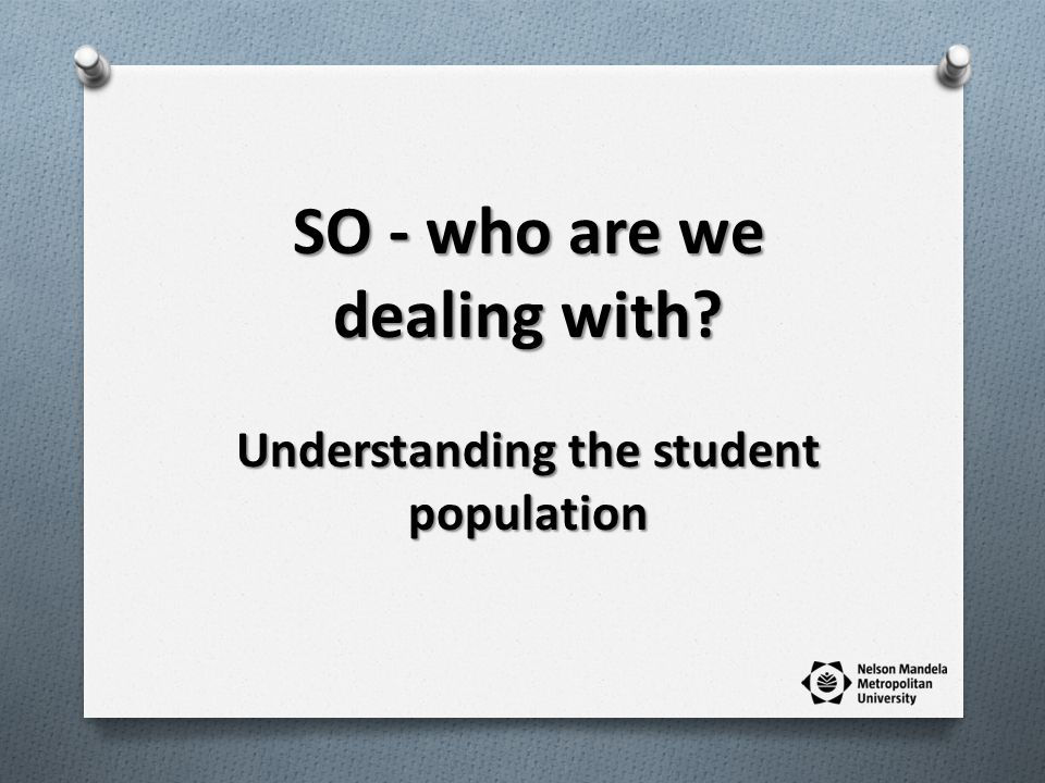 SO - who are we dealing with Understanding the student population
