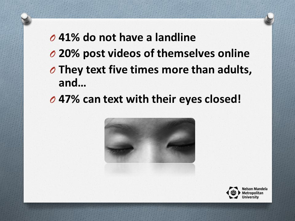 O 41% do not have a landline O 20% post videos of themselves online O They text five times more than adults, and… O 47% can text with their eyes closed!