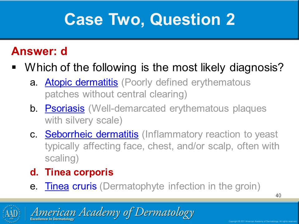 40 Case Two, Question 2 Answer: d Which of the following is the most likely diagnosis? a.Atopic dermatitis (Poorly defined erythematous patches withou