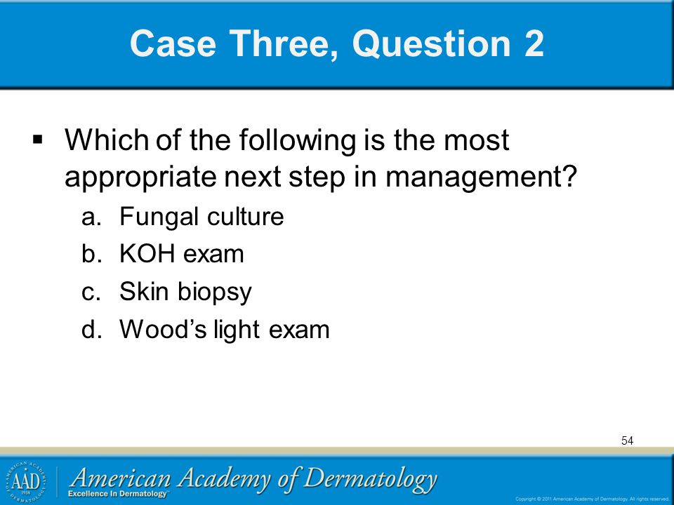 54 Case Three, Question 2 Which of the following is the most appropriate next step in management? a.Fungal culture b.KOH exam c.Skin biopsy d.Woods li