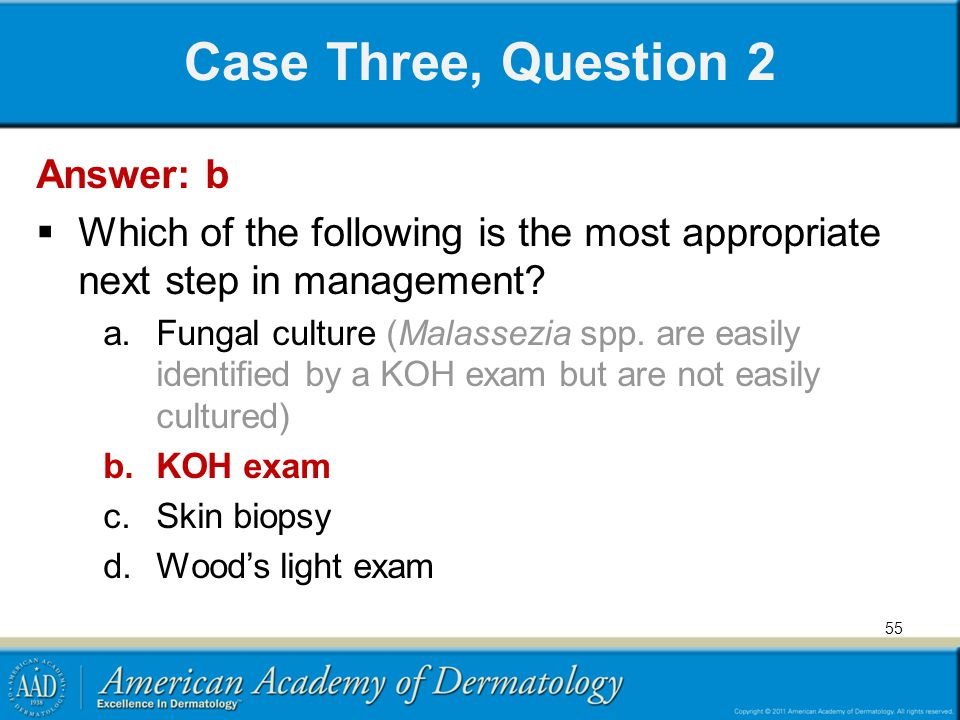 55 Case Three, Question 2 Answer: b Which of the following is the most appropriate next step in management? a.Fungal culture (Malassezia spp. are easi