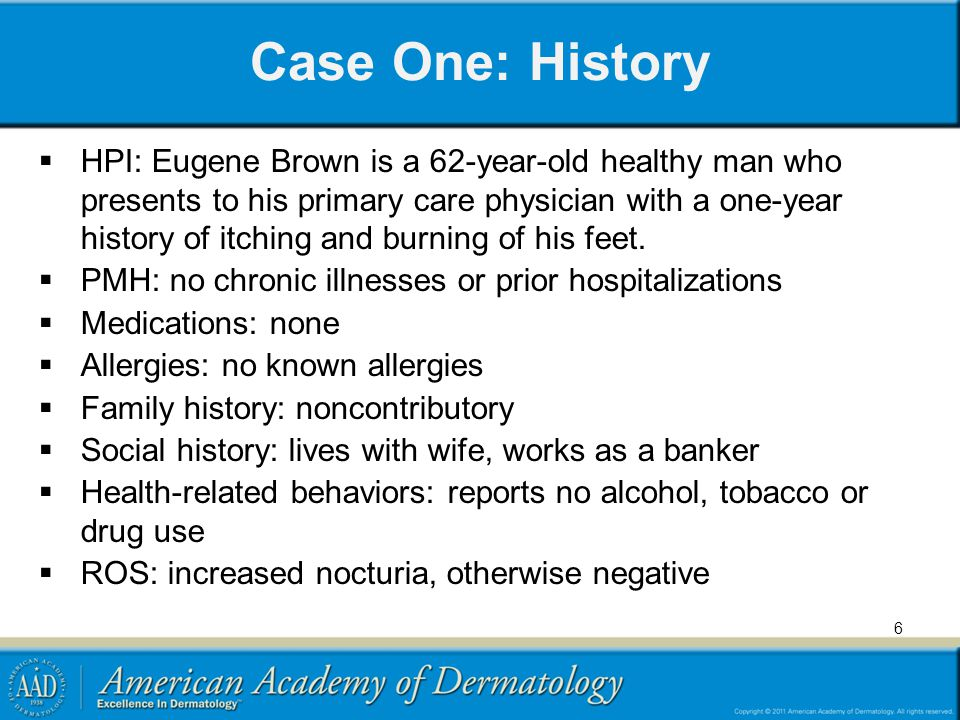 6 Case One: History HPI: Eugene Brown is a 62-year-old healthy man who presents to his primary care physician with a one-year history of itching and b