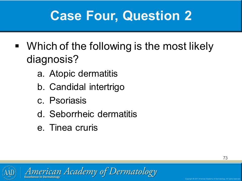 73 Case Four, Question 2 Which of the following is the most likely diagnosis? a.Atopic dermatitis b.Candidal intertrigo c.Psoriasis d.Seborrheic derma