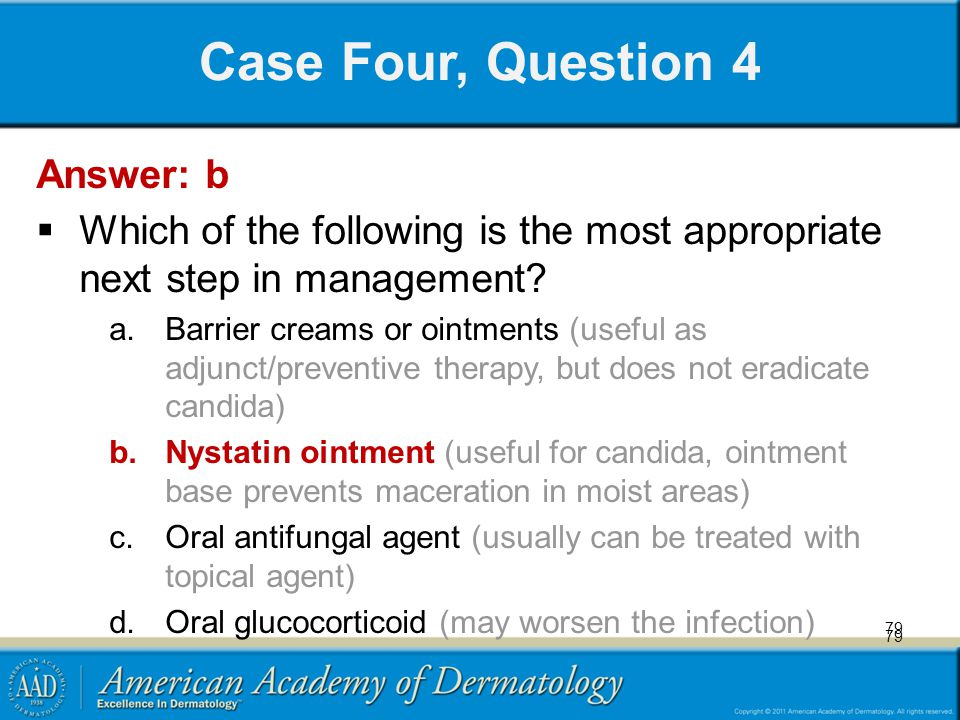 79 Case Four, Question 4 Answer: b Which of the following is the most appropriate next step in management? a.Barrier creams or ointments (useful as ad