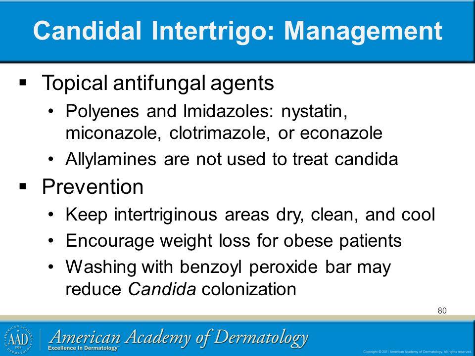 Candidal Intertrigo: Management Topical antifungal agents Polyenes and Imidazoles: nystatin, miconazole, clotrimazole, or econazole Allylamines are no
