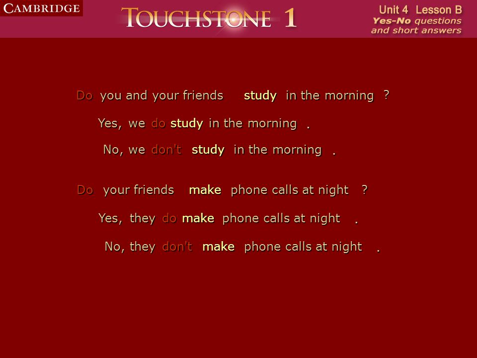 study Do you and your friendsstudyin the morning No,wedon'tstudy in the morning. Yes,we. do make Do your friendsmakephone calls at night No,theydon'tm