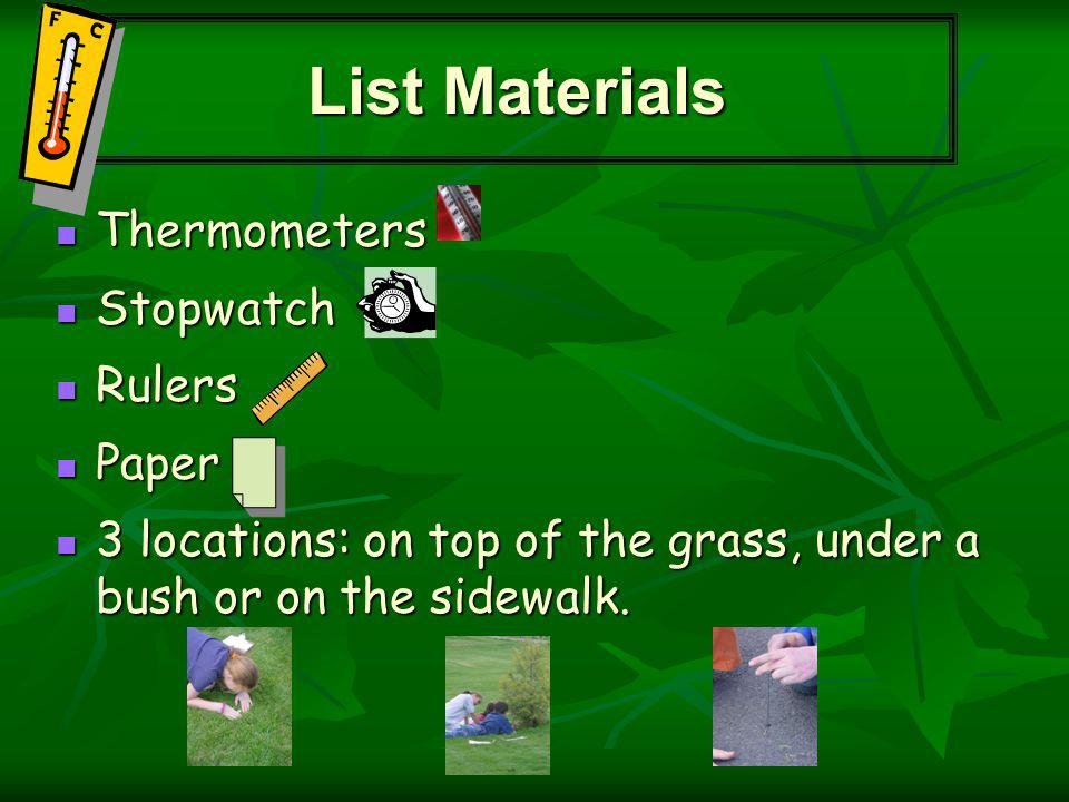 Thermometers Thermometers Stopwatch Stopwatch Rulers Rulers Paper Paper 3 locations: on top of the grass, under a bush or on the sidewalk.