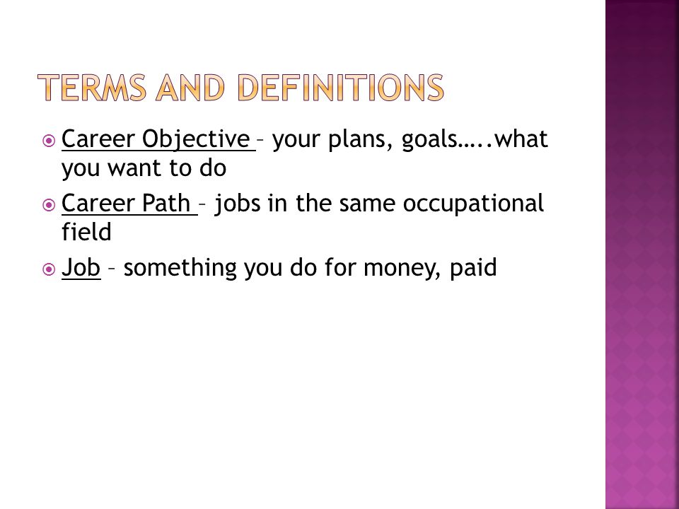 Career Objective – your plans, goals…..what you want to do Career Path – jobs in the same occupational field Job – something you do for money, paid