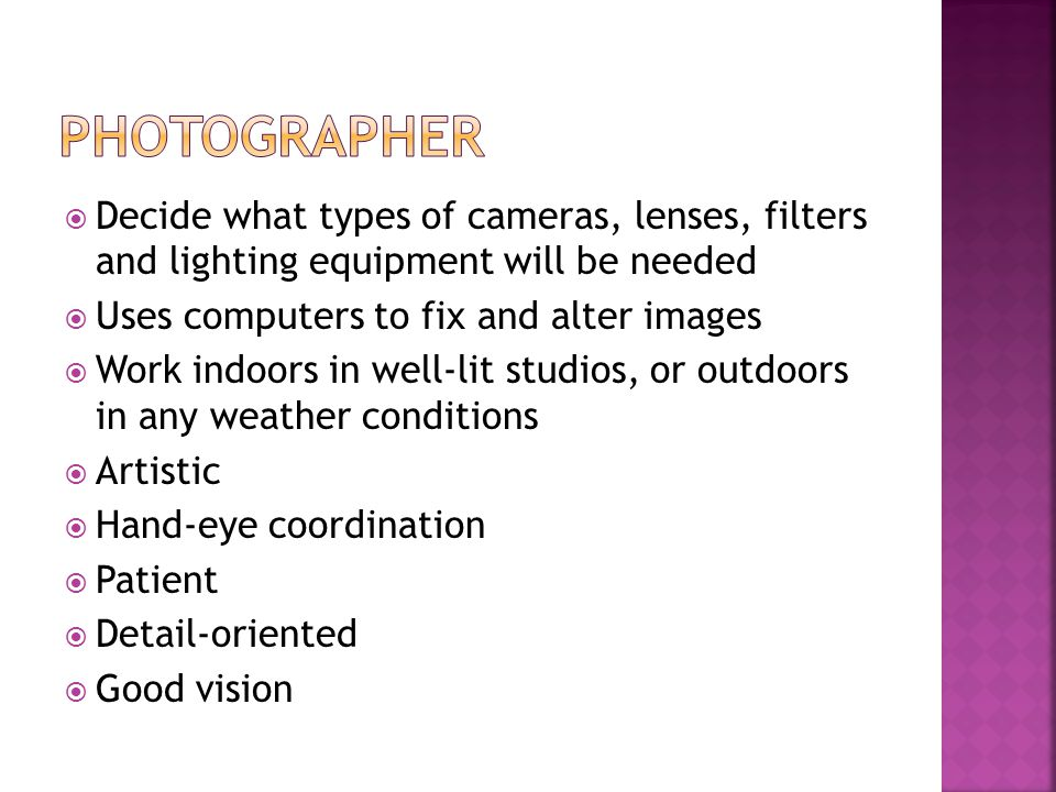Decide what types of cameras, lenses, filters and lighting equipment will be needed Uses computers to fix and alter images Work indoors in well-lit studios, or outdoors in any weather conditions Artistic Hand-eye coordination Patient Detail-oriented Good vision
