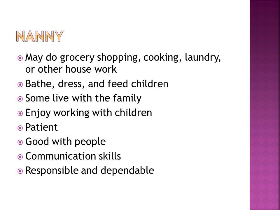 May do grocery shopping, cooking, laundry, or other house work Bathe, dress, and feed children Some live with the family Enjoy working with children Patient Good with people Communication skills Responsible and dependable