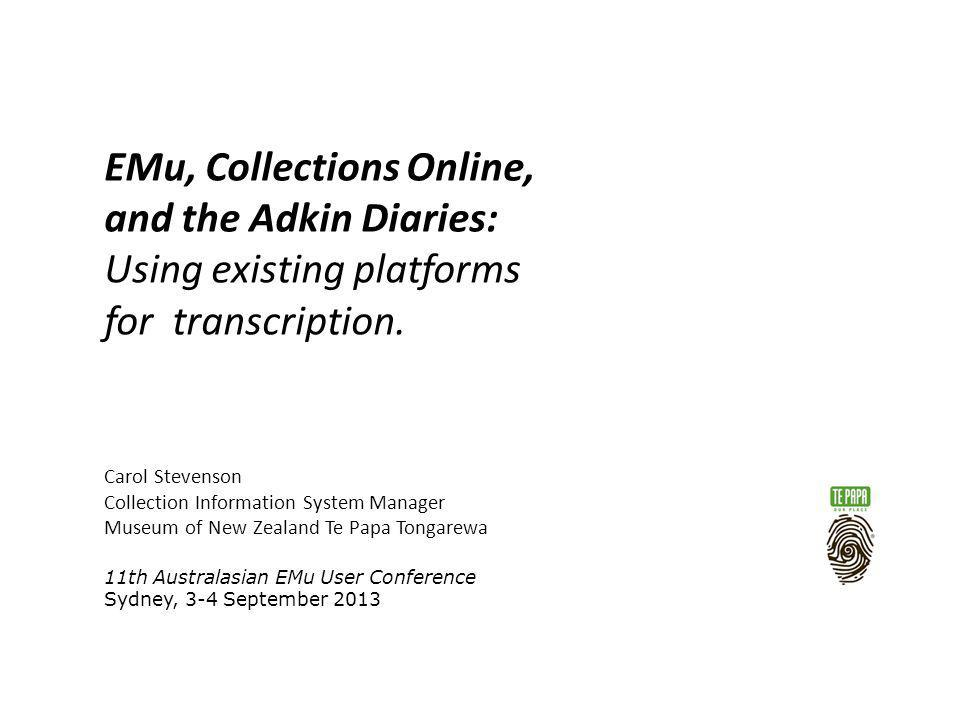 EMu, Collections Online, and the Adkin Diaries: Using existing platforms for transcription. Carol Stevenson Collection Information System Manager Muse