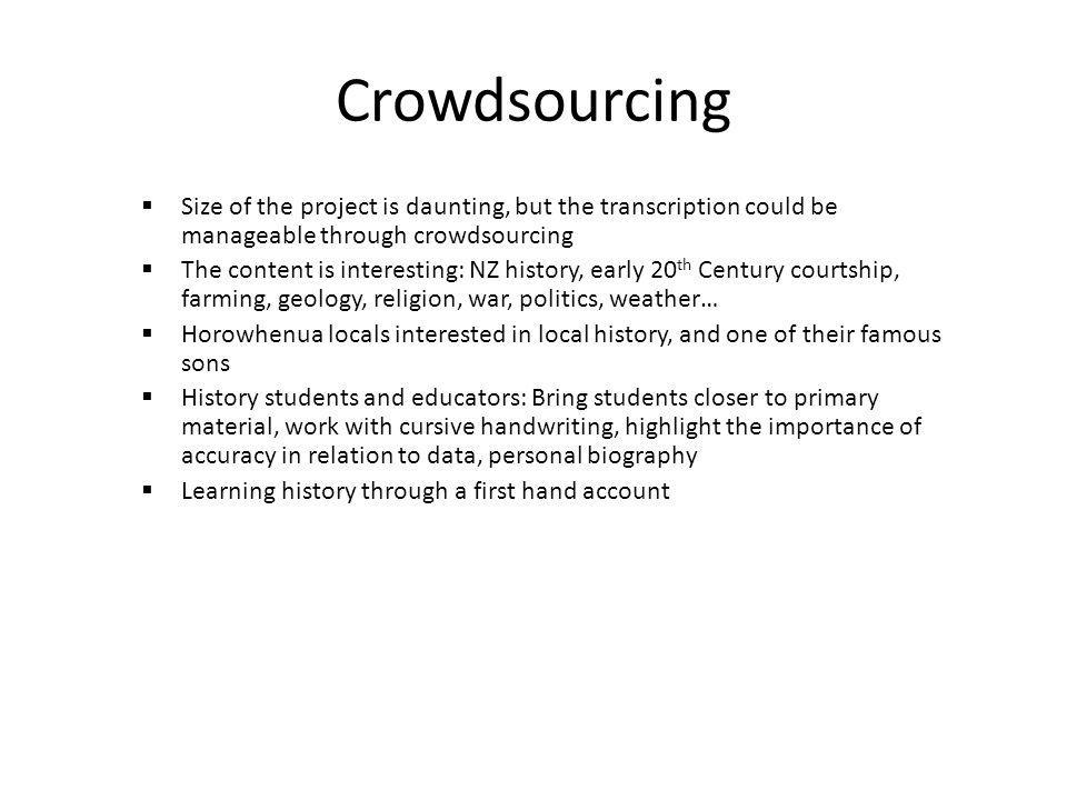 Crowdsourcing Size of the project is daunting, but the transcription could be manageable through crowdsourcing The content is interesting: NZ history,