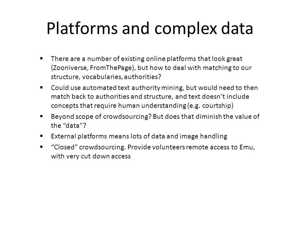 Platforms and complex data There are a number of existing online platforms that look great (Zooniverse, FromThePage), but how to deal with matching to
