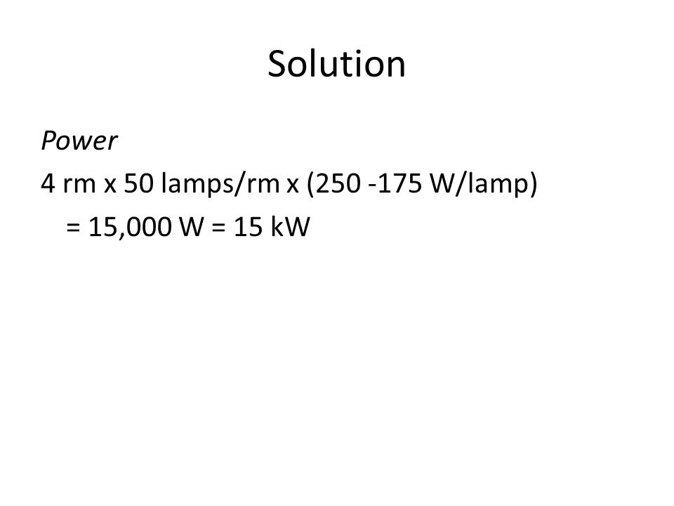 Solution Power 4 rm x 50 lamps/rm x (250 -175 W/lamp) = 15,000 W = 15 kW