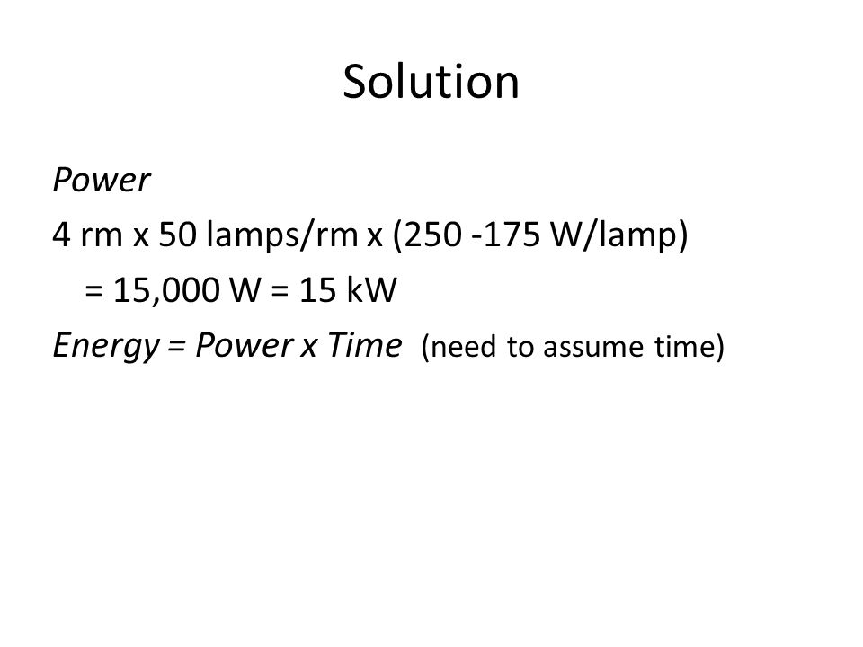Solution Power 4 rm x 50 lamps/rm x (250 -175 W/lamp) = 15,000 W = 15 kW Energy = Power x Time (need to assume time)