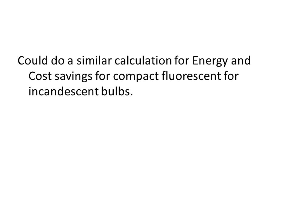 Could do a similar calculation for Energy and Cost savings for compact fluorescent for incandescent bulbs.