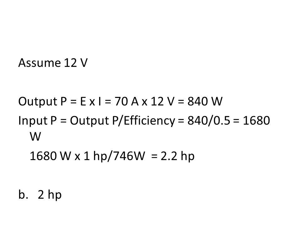 Assume 12 V Output P = E x I = 70 A x 12 V = 840 W Input P = Output P/Efficiency = 840/0.5 = 1680 W 1680 W x 1 hp/746W = 2.2 hp b.