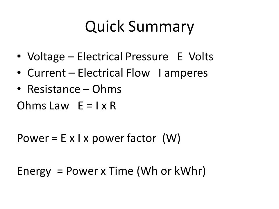 Quick Summary Voltage – Electrical Pressure E Volts Current – Electrical Flow I amperes Resistance – Ohms Ohms Law E = I x R Power = E x I x power factor (W) Energy = Power x Time (Wh or kWhr)
