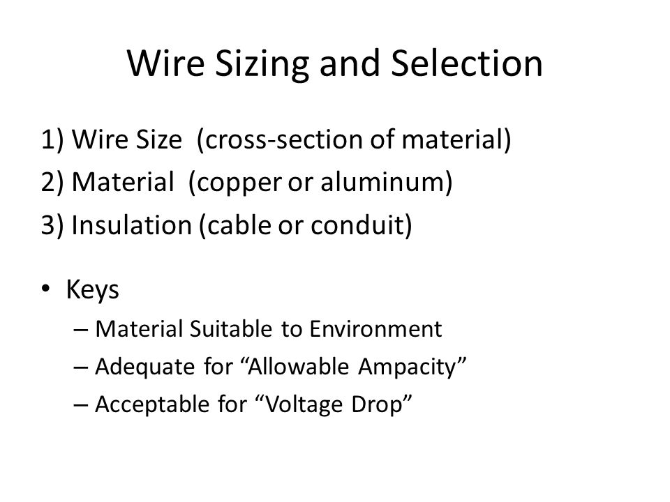 Wire Sizing and Selection 1) Wire Size (cross-section of material) 2) Material (copper or aluminum) 3) Insulation (cable or conduit) Keys – Material Suitable to Environment – Adequate for Allowable Ampacity – Acceptable for Voltage Drop