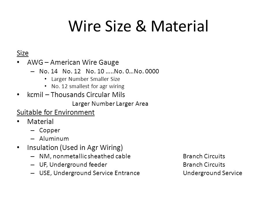 Wire Size & Material Size AWG – American Wire Gauge – No. 14 No. 12 No. 10 …..No. 0…No. 0000 Larger Number Smaller Size No. 12 smallest for agr wiring