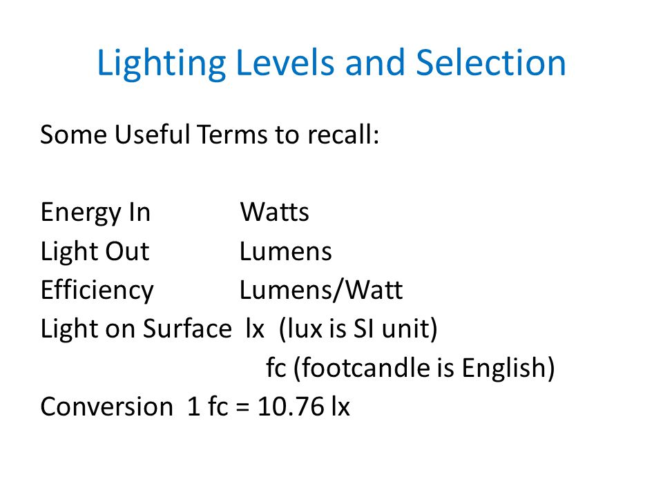 Lighting Levels and Selection Some Useful Terms to recall: Energy In Watts Light OutLumens EfficiencyLumens/Watt Light on Surface lx (lux is SI unit) fc (footcandle is English) Conversion 1 fc = 10.76 lx