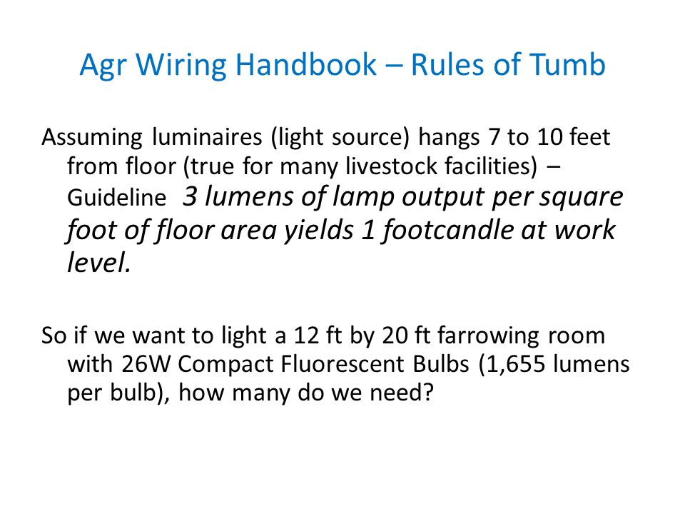Agr Wiring Handbook – Rules of Tumb Assuming luminaires (light source) hangs 7 to 10 feet from floor (true for many livestock facilities) – Guideline 3 lumens of lamp output per square foot of floor area yields 1 footcandle at work level.