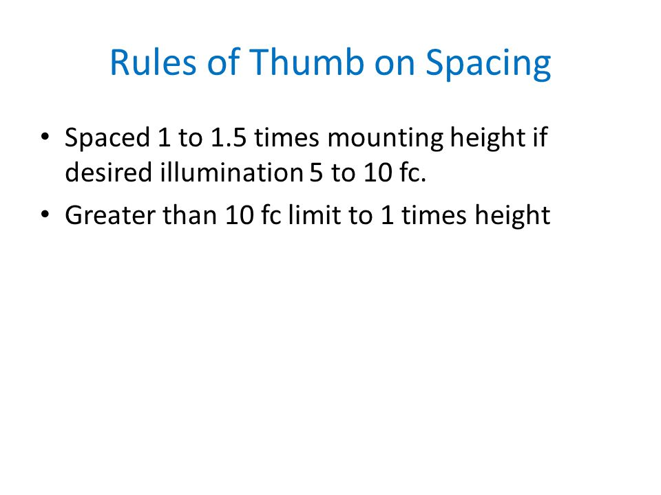 Rules of Thumb on Spacing Spaced 1 to 1.5 times mounting height if desired illumination 5 to 10 fc.