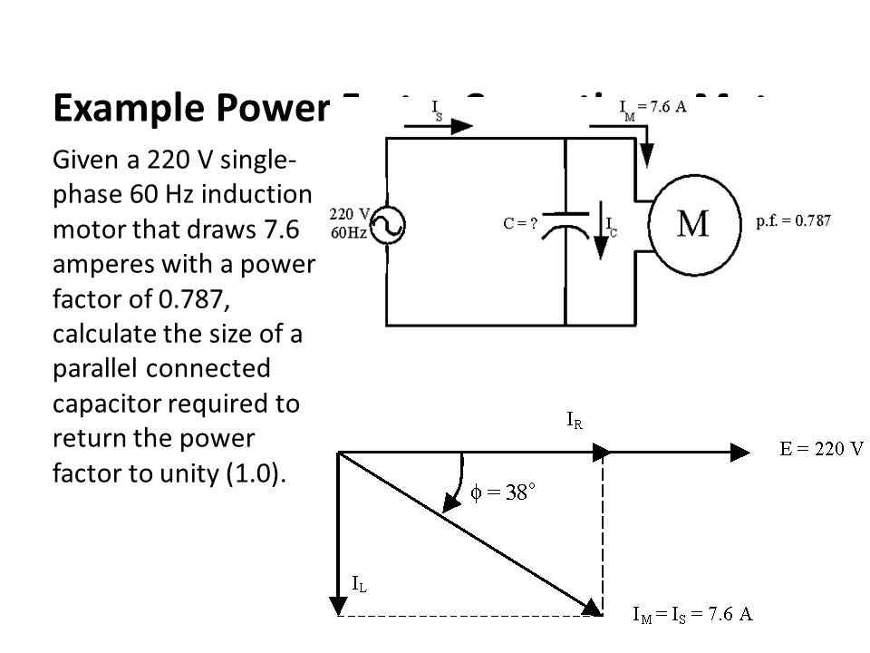 Example Power Factor Correction – Motor Given a 220 V single- phase 60 Hz induction motor that draws 7.6 amperes with a power factor of 0.787, calculate the size of a parallel connected capacitor required to return the power factor to unity (1.0).