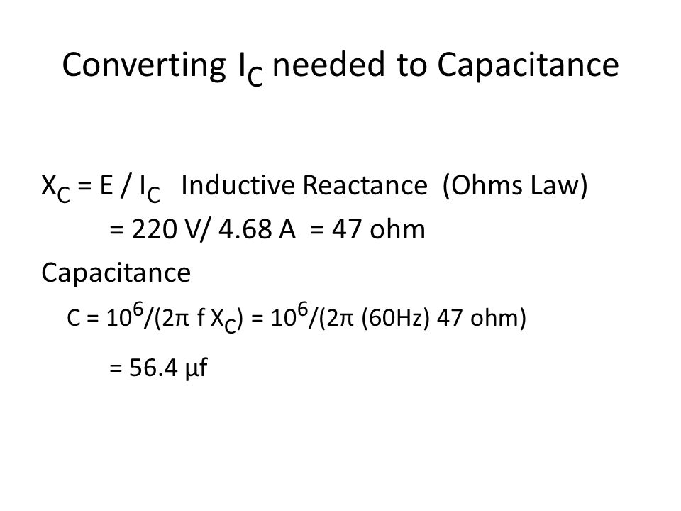 Converting I C needed to Capacitance X C = E / I C Inductive Reactance (Ohms Law) = 220 V/ 4.68 A = 47 ohm Capacitance C = 10 6 /(2π f X C ) = 10 6 /(2π (60Hz) 47 ohm) = 56.4 μf