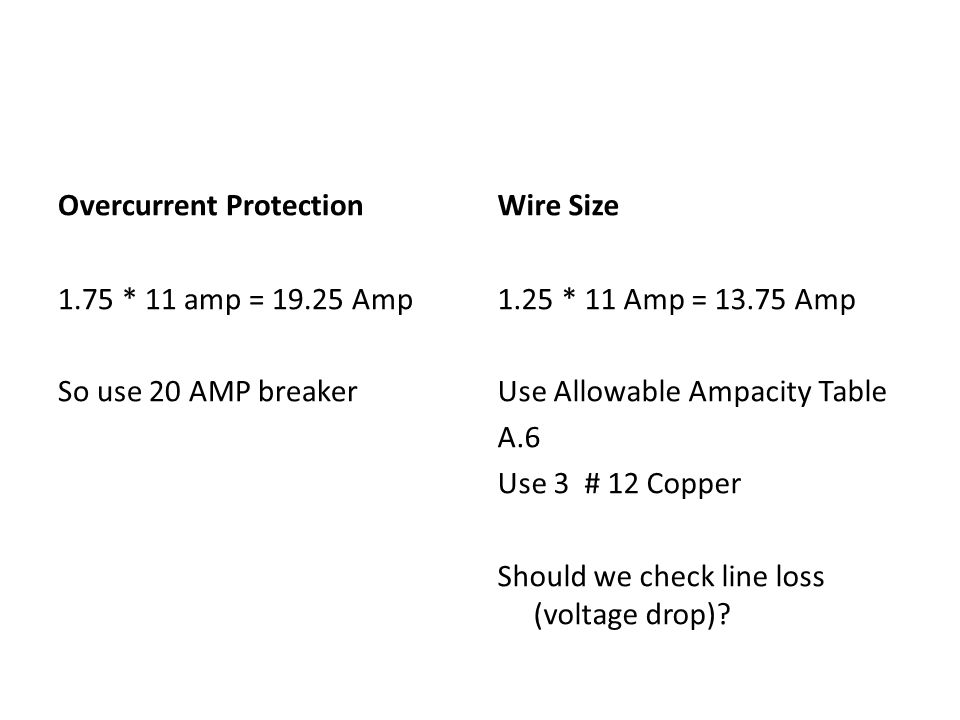 Overcurrent Protection 1.75 * 11 amp = 19.25 Amp So use 20 AMP breaker Wire Size 1.25 * 11 Amp = 13.75 Amp Use Allowable Ampacity Table A.6 Use 3 # 12