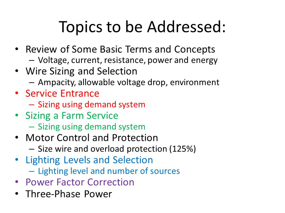 Topics to be Addressed: Review of Some Basic Terms and Concepts – Voltage, current, resistance, power and energy Wire Sizing and Selection – Ampacity, allowable voltage drop, environment Service Entrance – Sizing using demand system Sizing a Farm Service – Sizing using demand system Motor Control and Protection – Size wire and overload protection (125%) Lighting Levels and Selection – Lighting level and number of sources Power Factor Correction Three-Phase Power