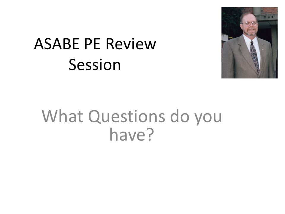 ASABE PE Review Session What Questions do you have