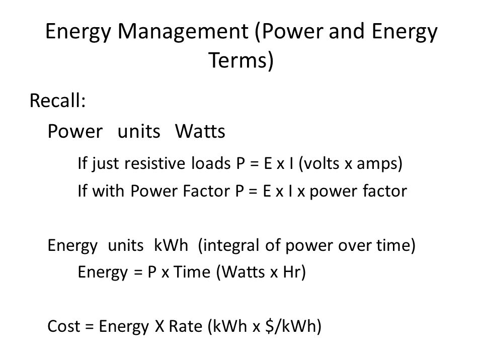 Energy Management (Power and Energy Terms) Recall: Power units Watts If just resistive loads P = E x I (volts x amps) If with Power Factor P = E x I x power factor Energy units kWh (integral of power over time) Energy = P x Time (Watts x Hr) Cost = Energy X Rate (kWh x $/kWh)