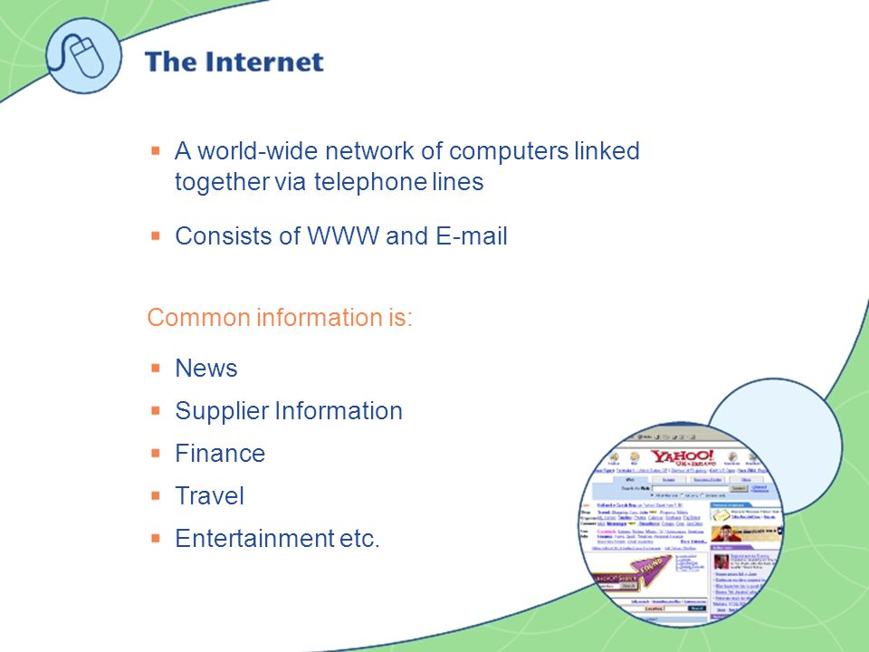 A world-wide network of computers linked together via telephone lines Consists of WWW and E-mail Common information is: News Supplier Information Fina