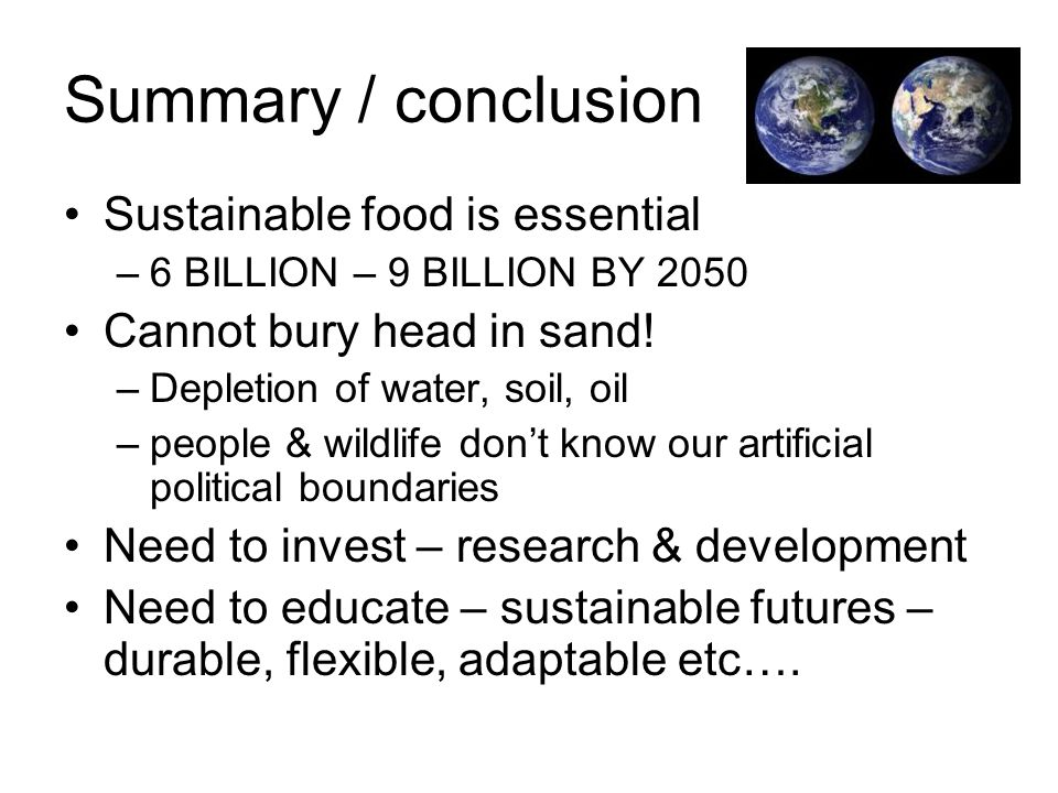 Summary / conclusion Sustainable food is essential –6 BILLION – 9 BILLION BY 2050 Cannot bury head in sand! –Depletion of water, soil, oil –people & w