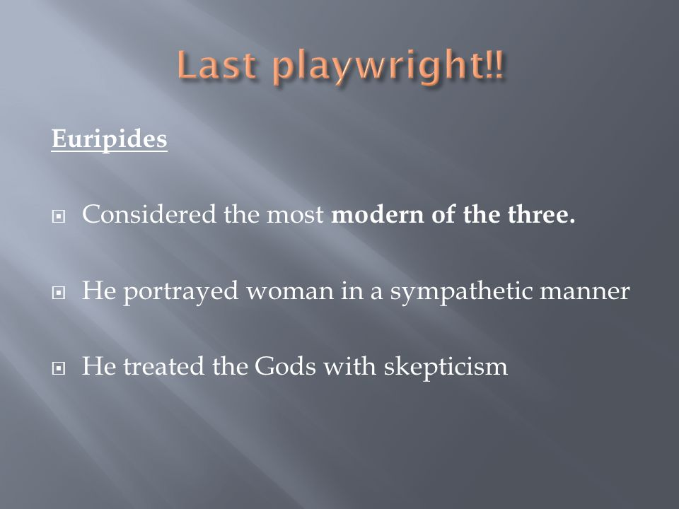 Euripides Considered the most modern of the three. He portrayed woman in a sympathetic manner He treated the Gods with skepticism