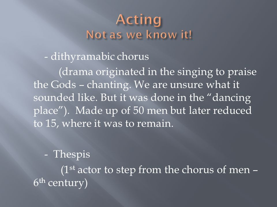 - dithyramabic chorus (drama originated in the singing to praise the Gods – chanting. We are unsure what it sounded like. But it was done in the danci