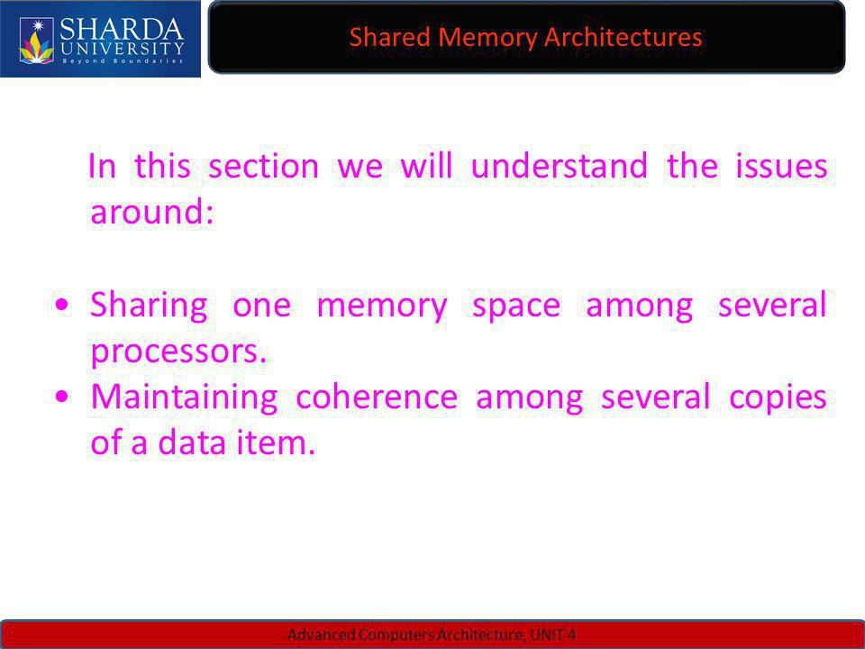 Shared Memory Architectures Advanced Computers Architecture, UNIT 4 In this section we will understand the issues around: Sharing one memory space amo