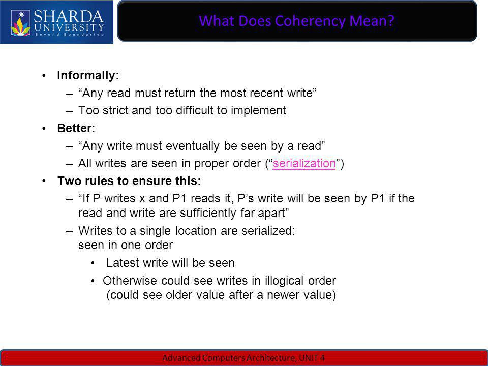 What Does Coherency Mean? Advanced Computers Architecture, UNIT 4 Informally: –Any read must return the most recent write –Too strict and too difficul