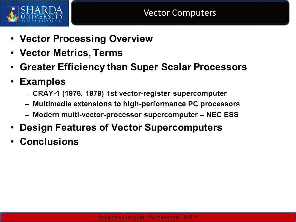 Vector Computers Advanced Computers Architecture, UNIT 4 Vector Processing Overview Vector Metrics, Terms Greater Efficiency than Super Scalar Process