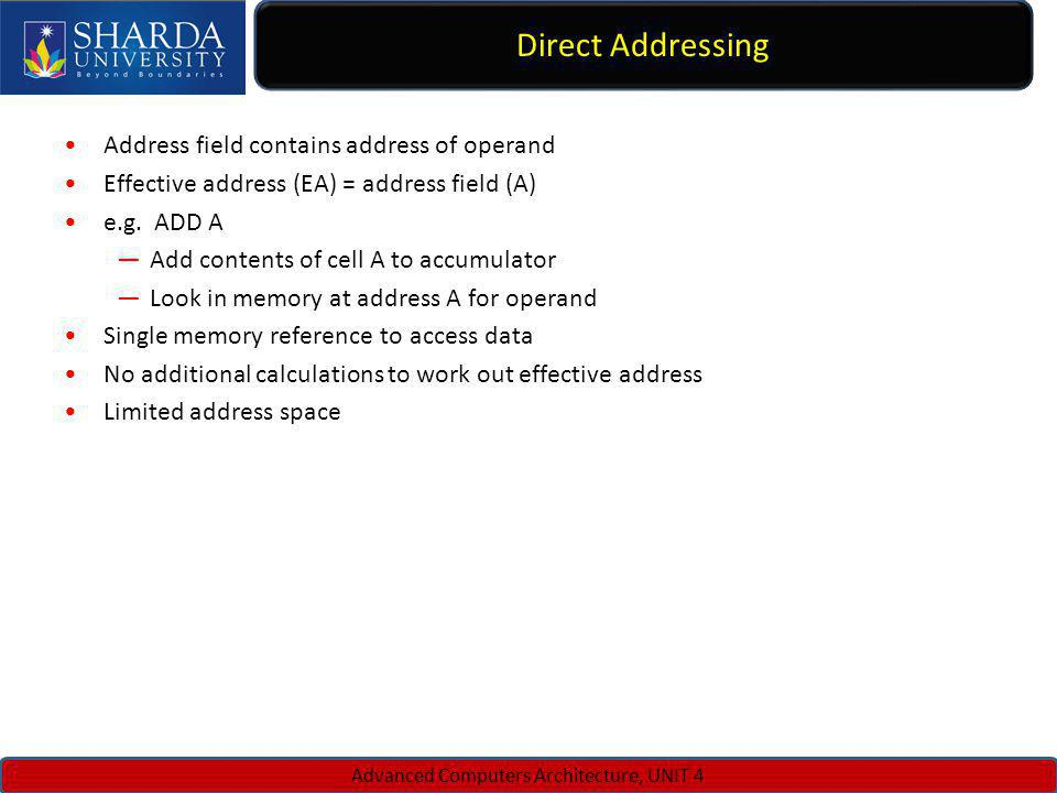 Direct Addressing Advanced Computers Architecture, UNIT 4 Address field contains address of operand Effective address (EA) = address field (A) e.g. AD
