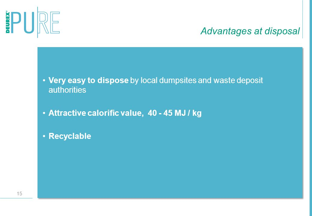 15 Very easy to dispose by local dumpsites and waste deposit authorities Attractive calorific value, 40 - 45 MJ / kg Recyclable Advantages at disposal
