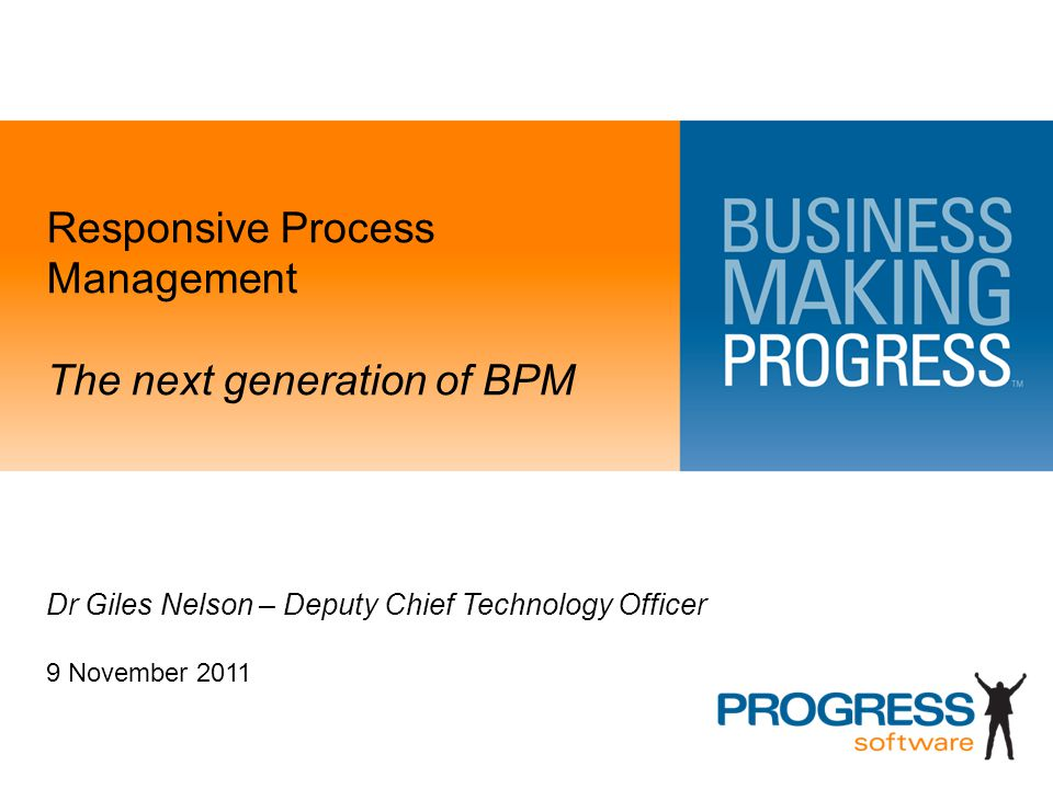 Responsive Process Management The next generation of BPM Dr Giles Nelson – Deputy Chief Technology Officer 9 November 2011