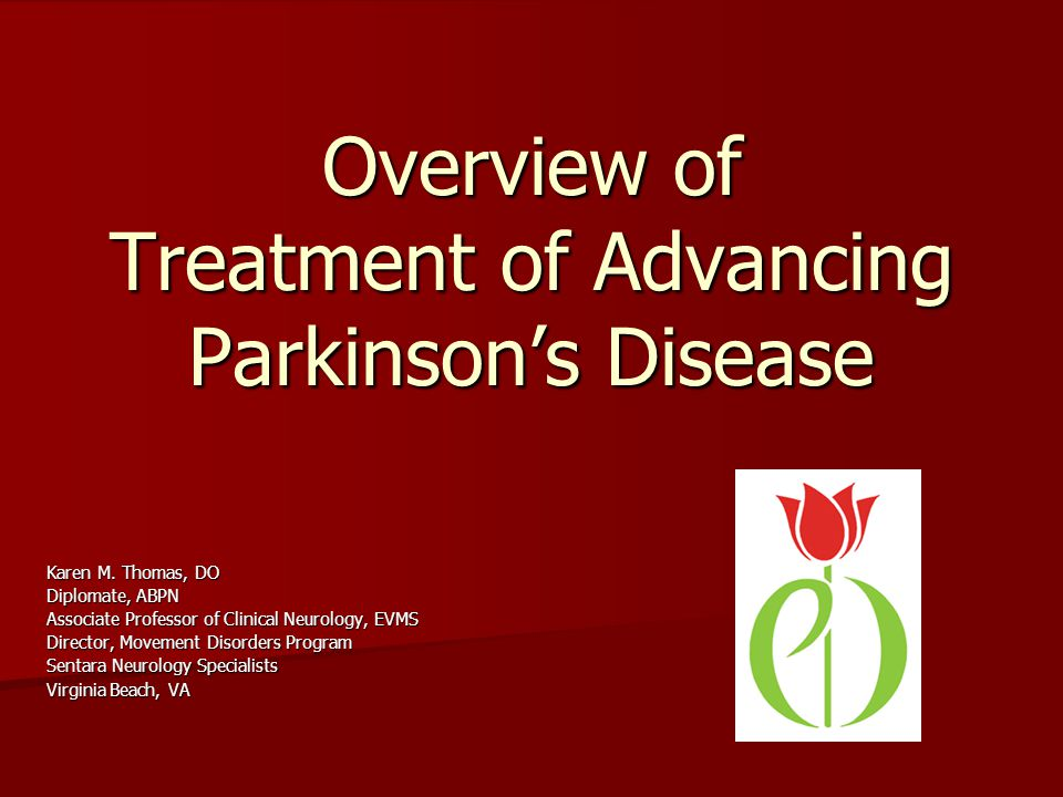 Overview of Treatment of Advancing Parkinsons Disease Karen M. Thomas, DO Diplomate, ABPN Associate Professor of Clinical Neurology, EVMS Director, Mo
