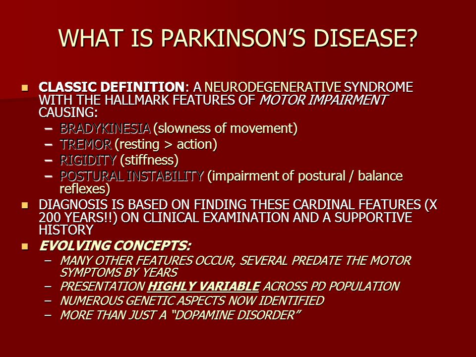 WHAT IS PARKINSONS DISEASE? CLASSIC DEFINITION: A NEURODEGENERATIVE SYNDROME WITH THE HALLMARK FEATURES OF MOTOR IMPAIRMENT CAUSING: CLASSIC DEFINITIO
