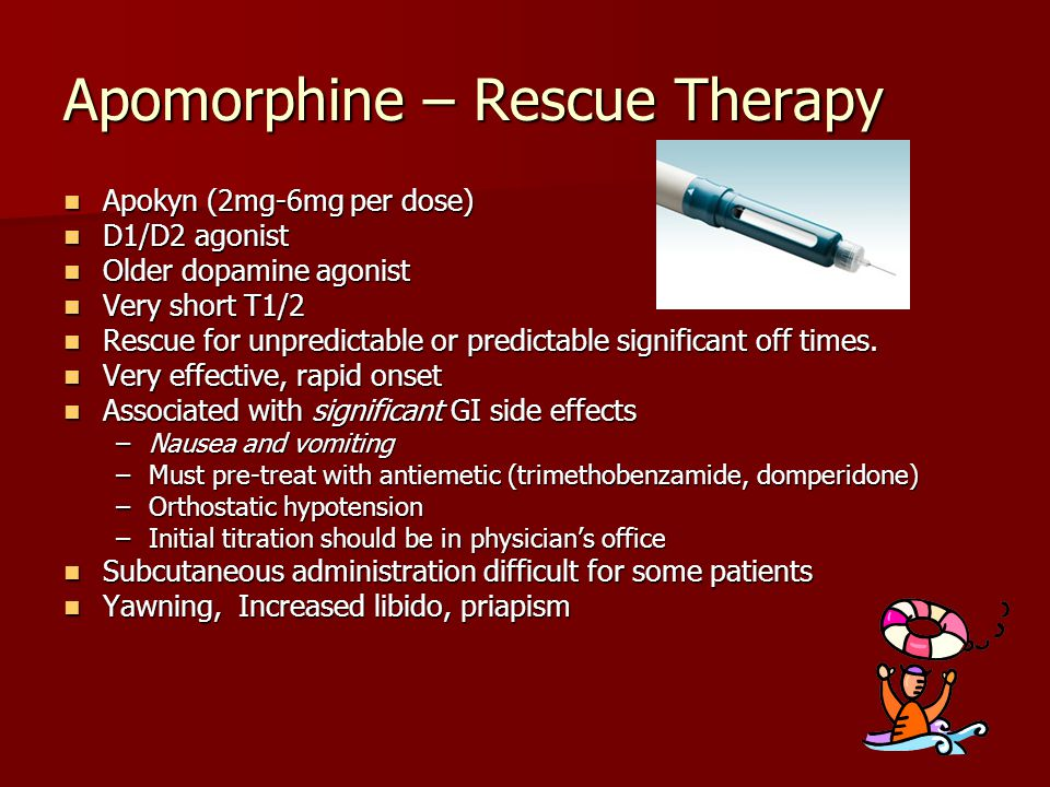 Apomorphine – Rescue Therapy Apokyn (2mg-6mg per dose) Apokyn (2mg-6mg per dose) D1/D2 agonist D1/D2 agonist Older dopamine agonist Older dopamine ago
