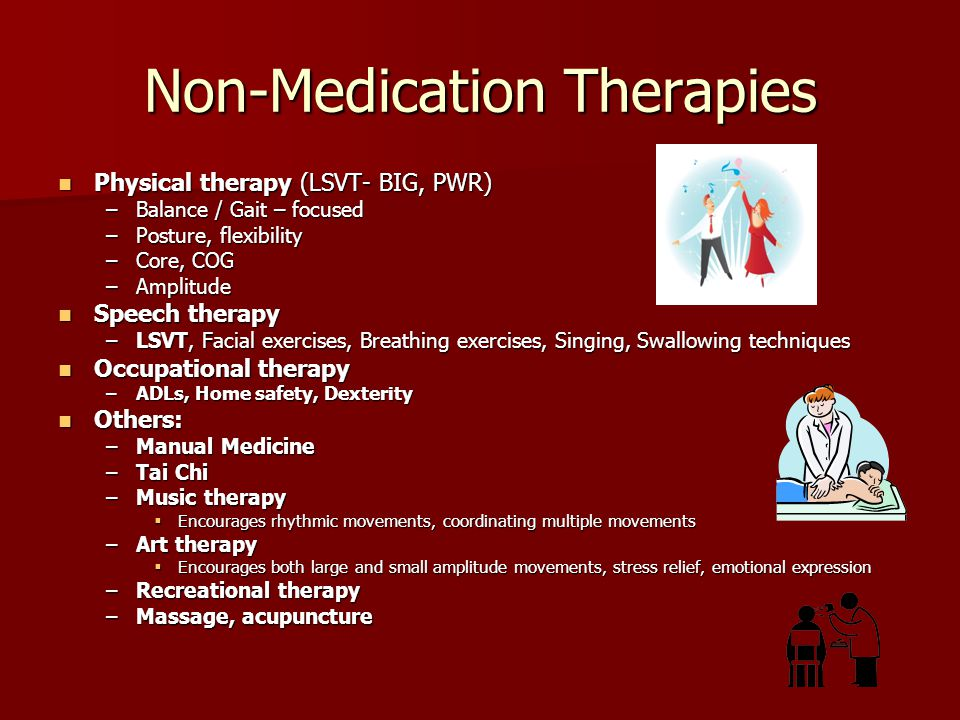 Non-Medication Therapies Physical therapy (LSVT- BIG, PWR) Physical therapy (LSVT- BIG, PWR) –Balance / Gait – focused –Posture, flexibility –Core, CO