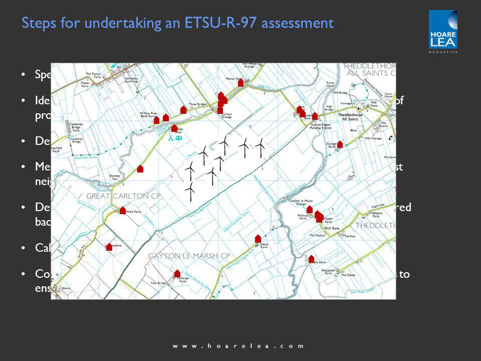 www.hoarelea.com Steps for undertaking an ETSU-R-97 assessment Specify the location of wind turbines and a candidate type of turbine Identify the locations of the nearest noise sensitive properties (or groups of properties) Determine whether noise immission levels exceed 35dB(A) Measure background noise levels as a function of site wind speed at nearest neighbours, or at least a representative sample of such Determine the day-time and night-time noise limit curves from the measured background noise levels Calculate the noise immission levels at the neighbouring properties Compare calculated wind farm noise levels with derived noise limit curves to ensure ETSU noise limits will not be breached